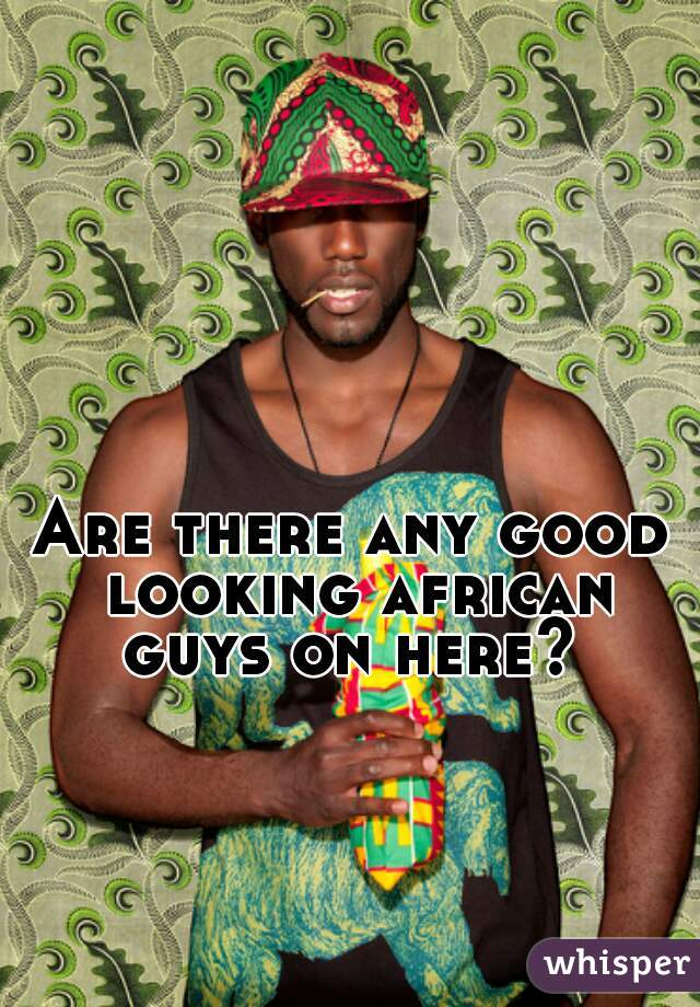 Are there any good looking african guys on here?