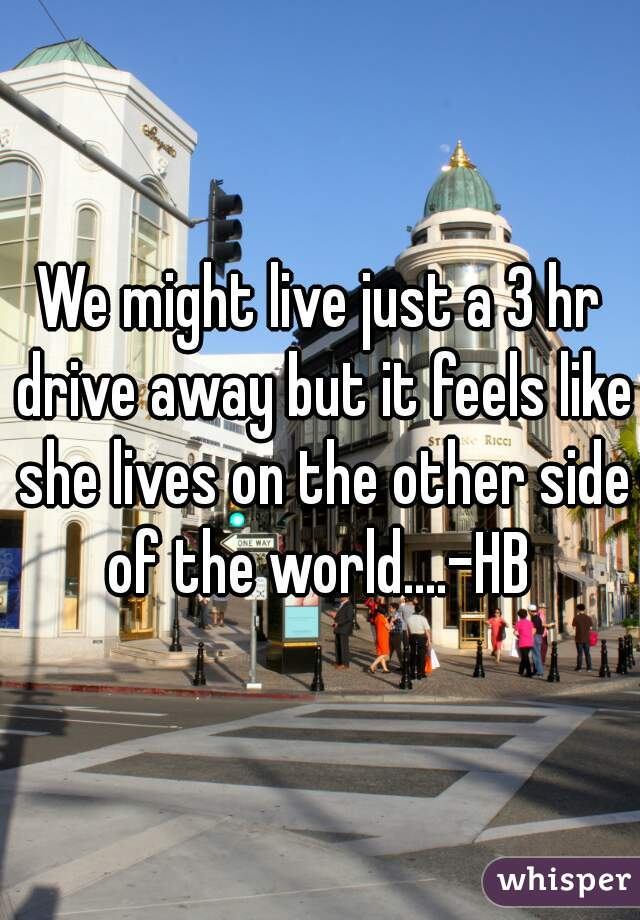 We might live just a 3 hr drive away but it feels like she lives on the other side of the world....-HB