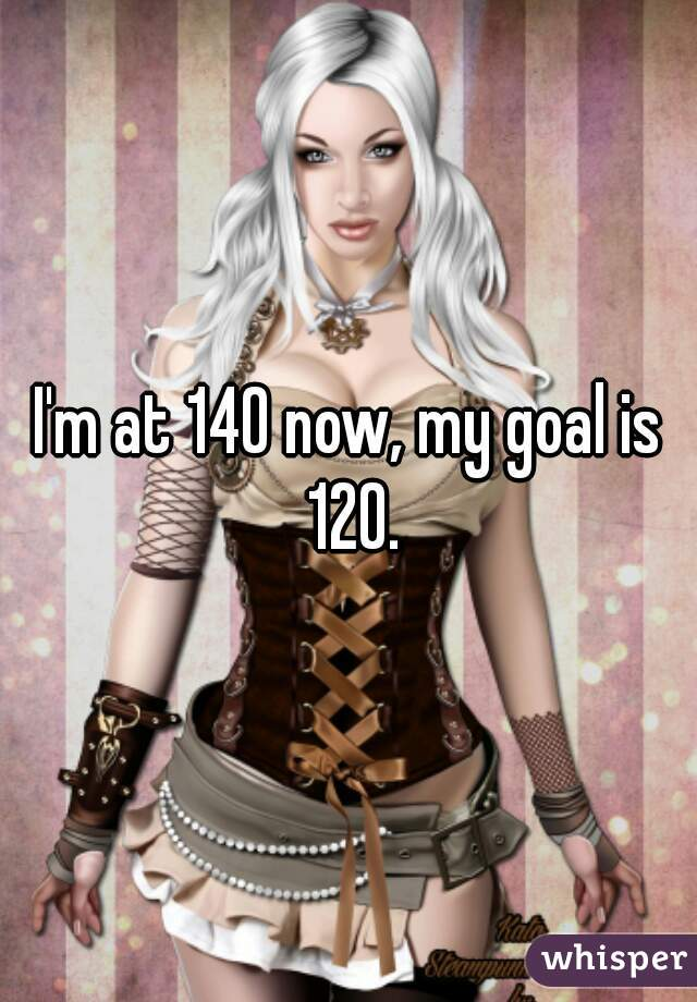 I'm at 140 now, my goal is 120.