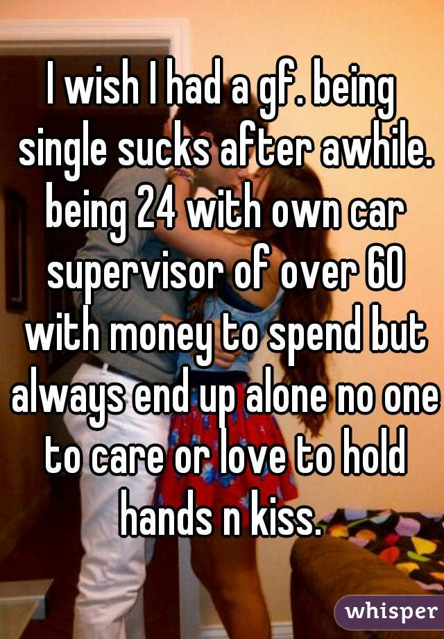I wish I had a gf. being single sucks after awhile. being 24 with own car supervisor of over 60 with money to spend but always end up alone no one to care or love to hold hands n kiss.