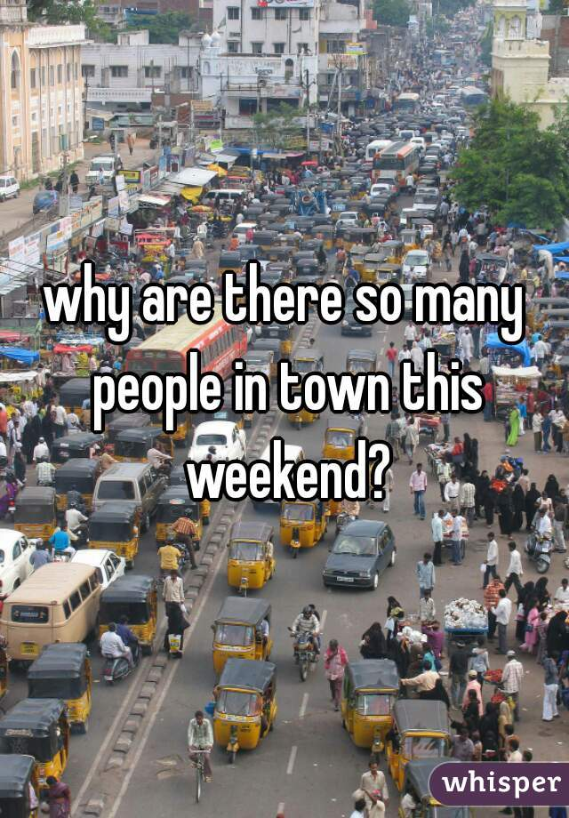 why are there so many people in town this weekend?