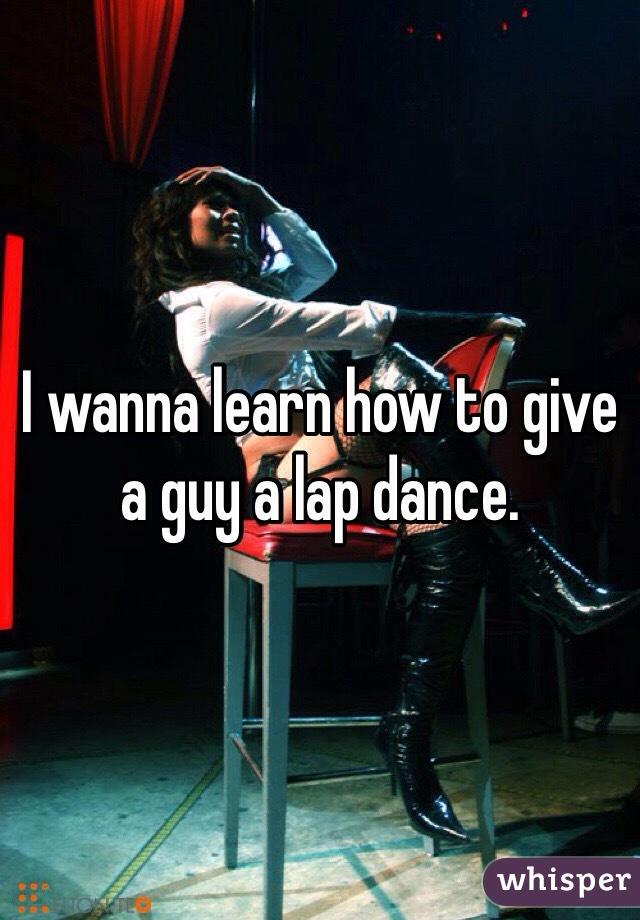 I wanna learn how to give a guy a lap dance.