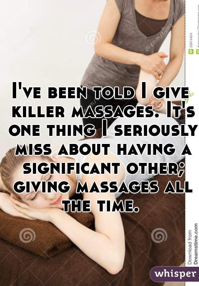 I've been told I give killer massages. It's one thing I seriously miss about having a significant other; giving massages all the time.