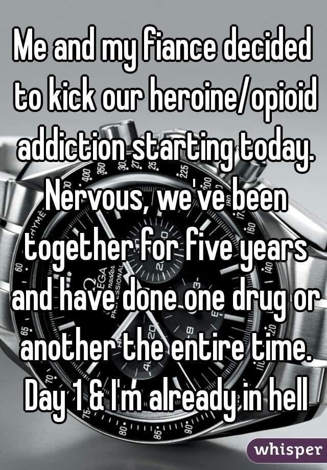 Me and my fiance decided to kick our heroine/opioid addiction starting today. Nervous, we've been together for five years and have done one drug or another the entire time. Day 1 & I'm already in hell