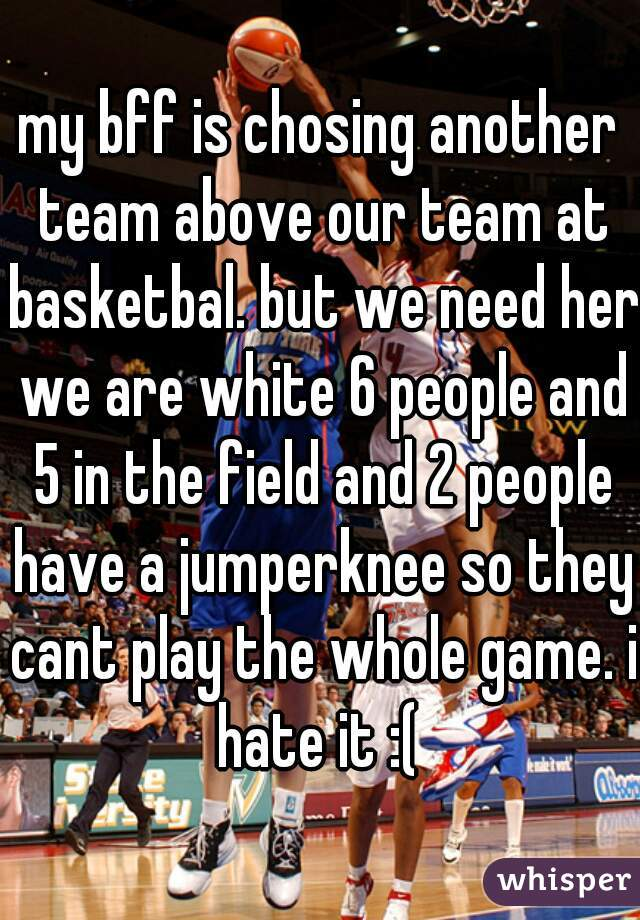 my bff is chosing another team above our team at basketbal. but we need her we are white 6 people and 5 in the field and 2 people have a jumperknee so they cant play the whole game. i hate it :(