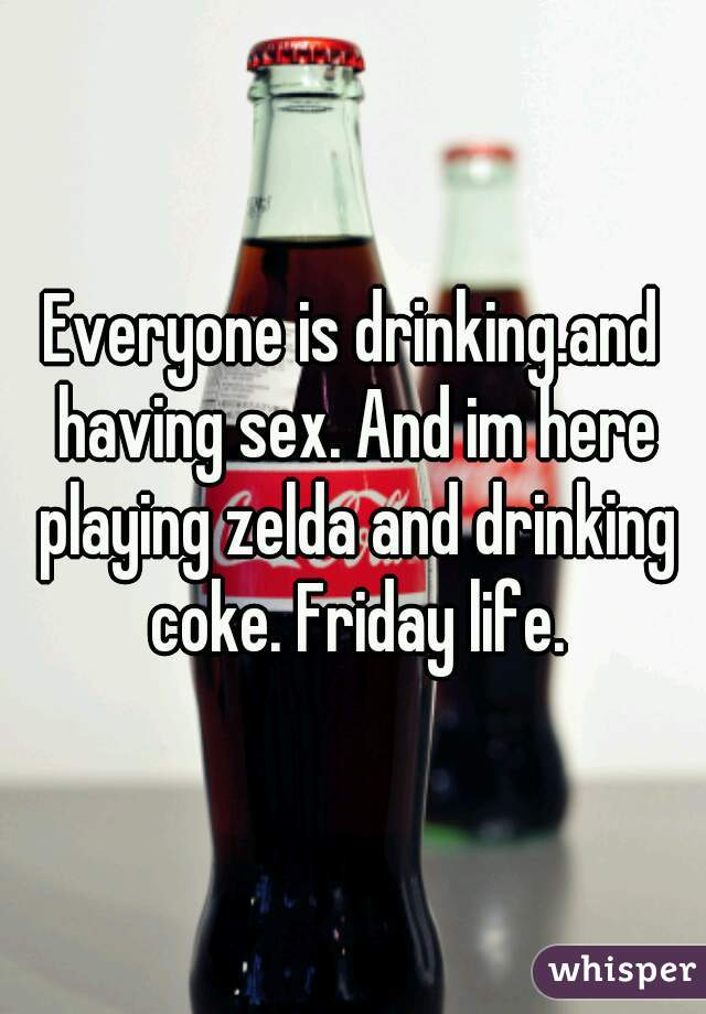 Everyone is drinking.and having sex. And im here playing zelda and drinking coke. Friday life.