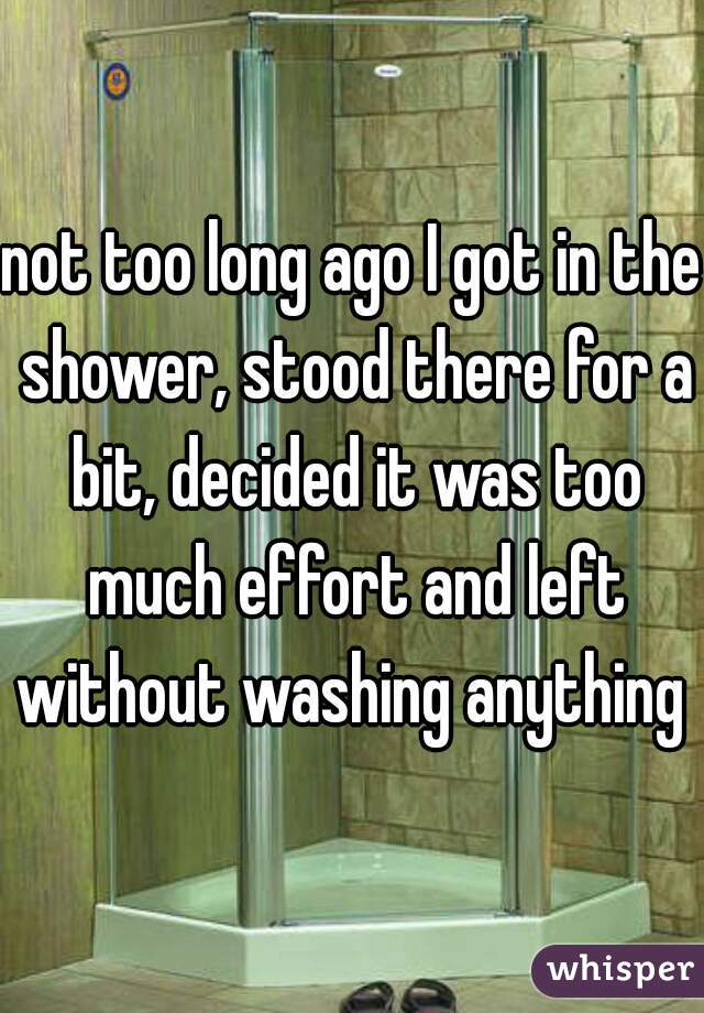 not too long ago I got in the shower, stood there for a bit, decided it was too much effort and left without washing anything
