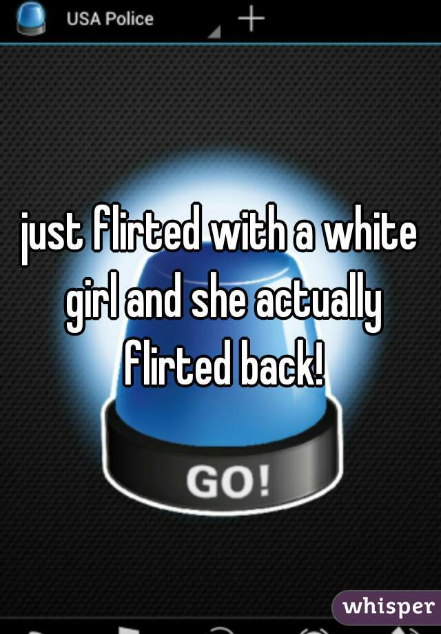 just flirted with a white girl and she actually flirted back!