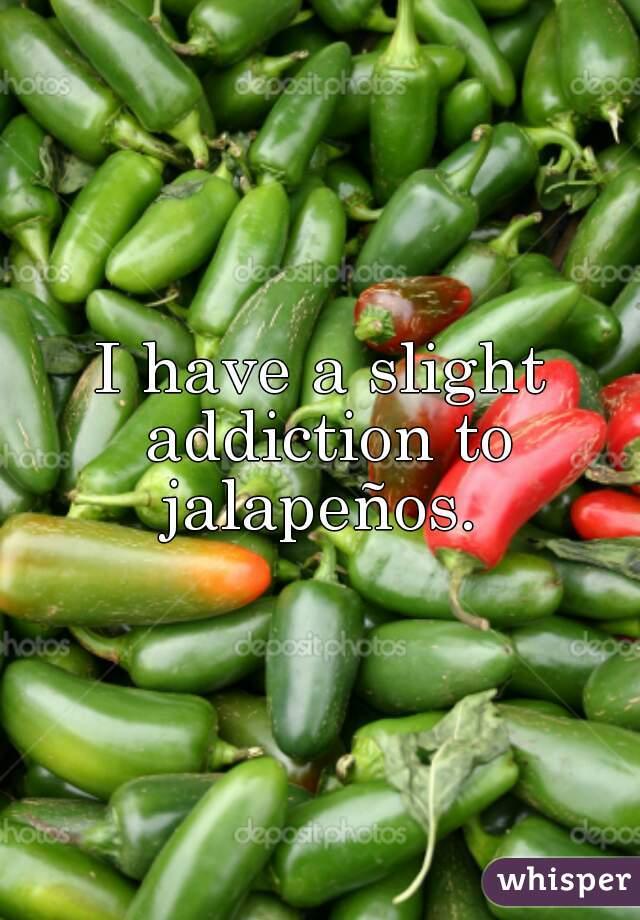 I have a slight addiction to jalapeños.