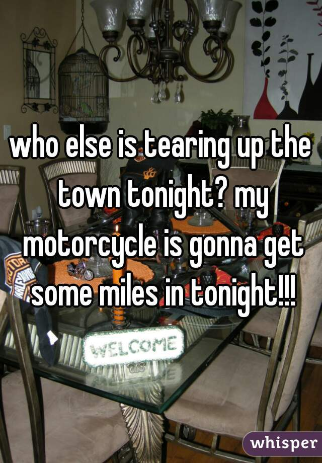 who else is tearing up the town tonight? my motorcycle is gonna get some miles in tonight!!!
