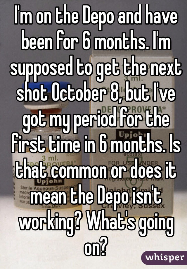I'm on the Depo and have been for 6 months. I'm supposed to get the next shot October 8, but I've got my period for the first time in 6 months. Is that common or does it mean the Depo isn't working? What's going on?