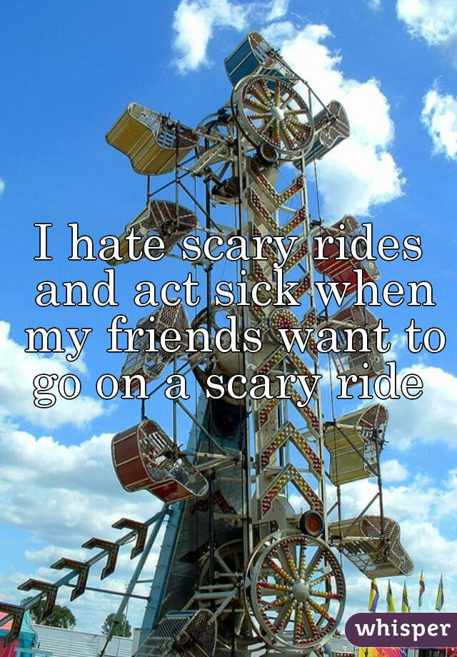 I hate scary rides and act sick when my friends want to go on a scary ride