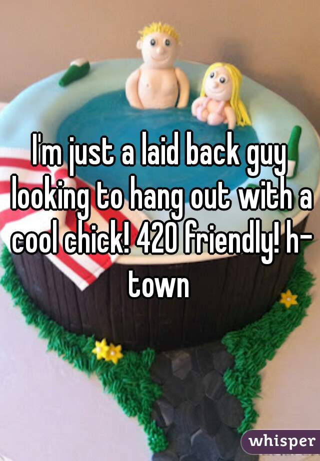 I'm just a laid back guy looking to hang out with a cool chick! 420 friendly! h- town