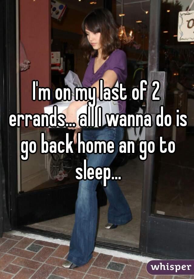 I'm on my last of 2 errands... all I wanna do is go back home an go to sleep...