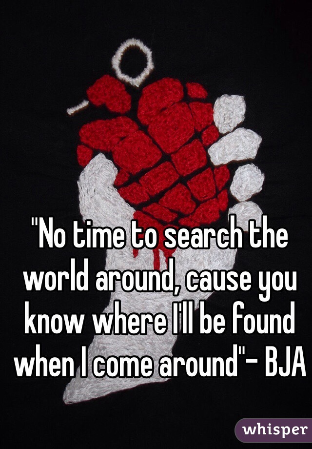 """No time to search the world around, cause you know where I'll be found when I come around""- BJA"