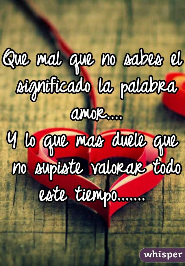 Que mal que no sabes el significado la palabra amor.... Y lo que mas duele que no supiste valorar todo este tiempo.......