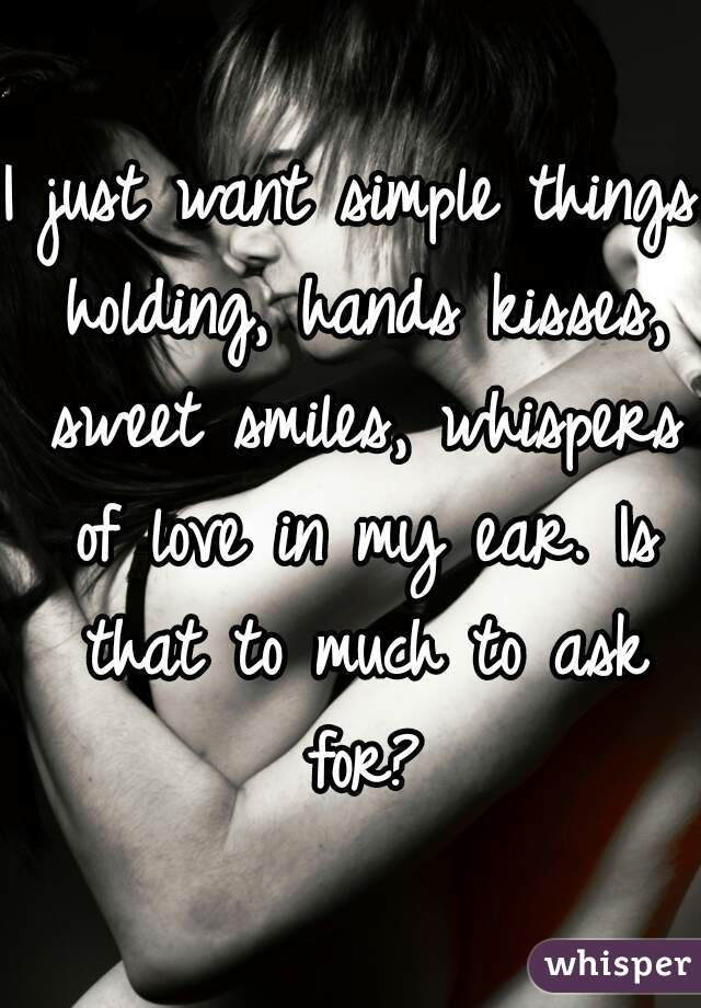I just want simple things holding, hands kisses, sweet smiles, whispers of love in my ear. Is that to much to ask for?