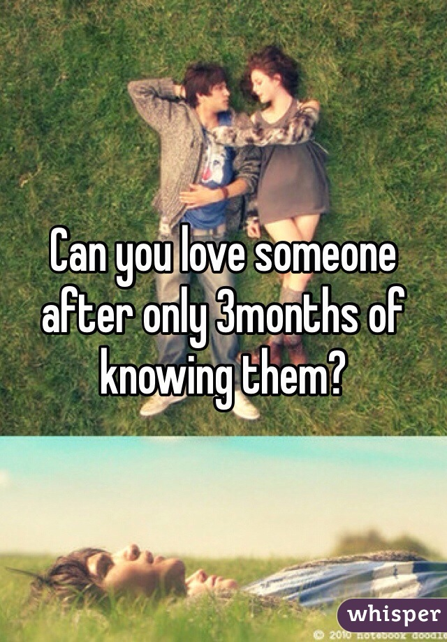 Can you love someone after only 3months of knowing them?