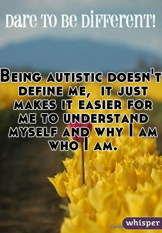 Being autistic doesn't define me,  it just makes it easier for me to understand myself and why I am who I am.