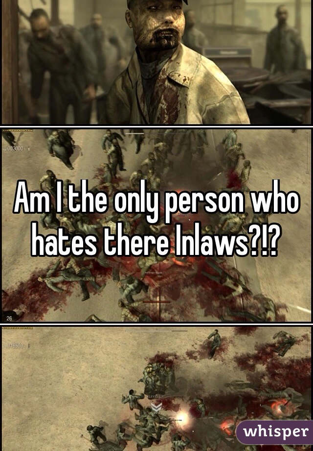 Am I the only person who hates there Inlaws?!?