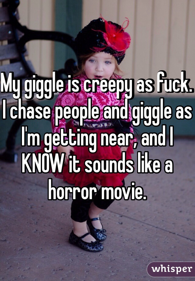 My giggle is creepy as fuck. I chase people and giggle as I'm getting near, and I KNOW it sounds like a horror movie.