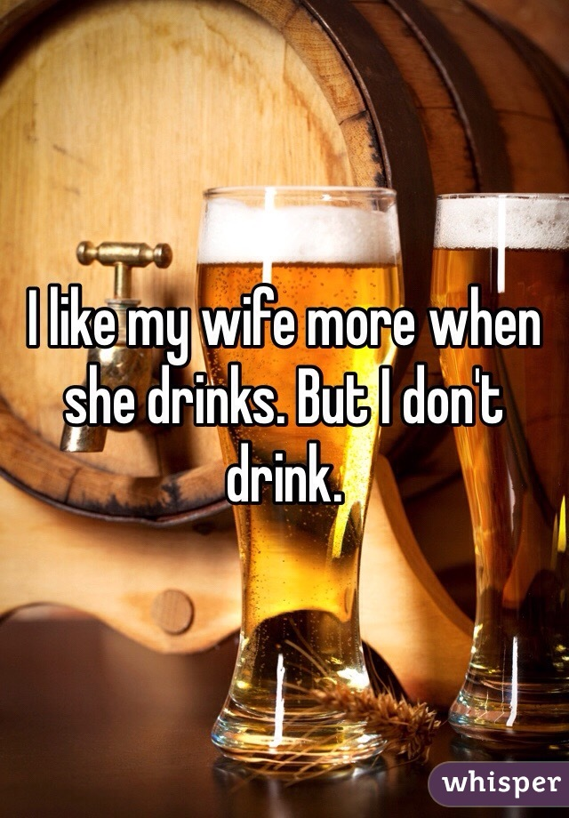 I like my wife more when she drinks. But I don't drink.