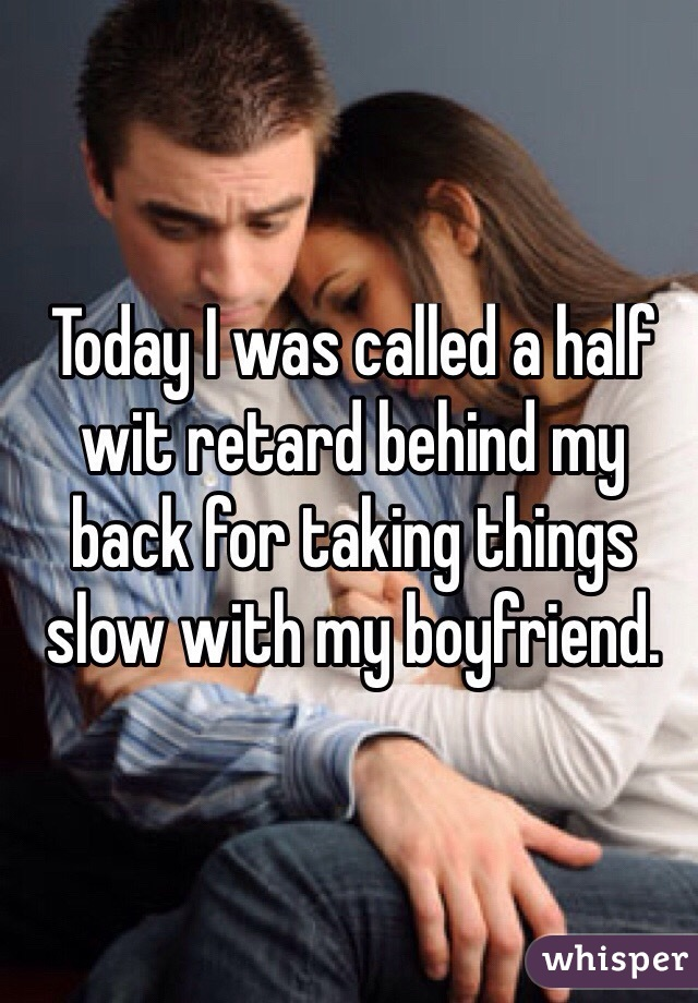 Today I was called a half wit retard behind my back for taking things slow with my boyfriend.