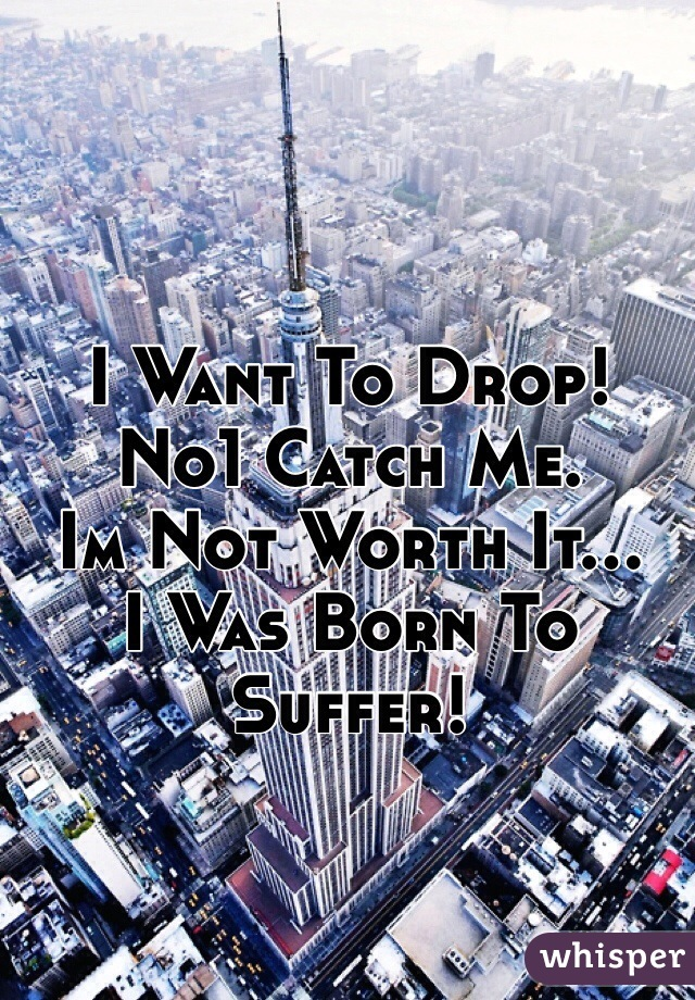 I Want To Drop! No1 Catch Me. Im Not Worth It... I Was Born To Suffer!