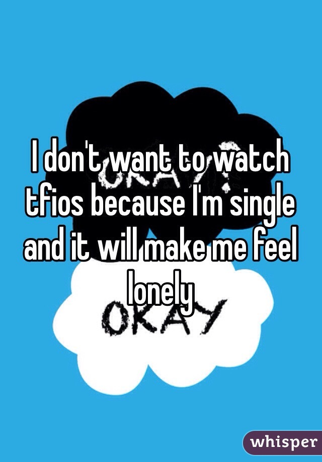 I don't want to watch tfios because I'm single and it will make me feel lonely