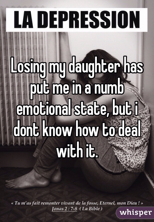 Losing my daughter has put me in a numb emotional state, but i dont know how to deal with it.