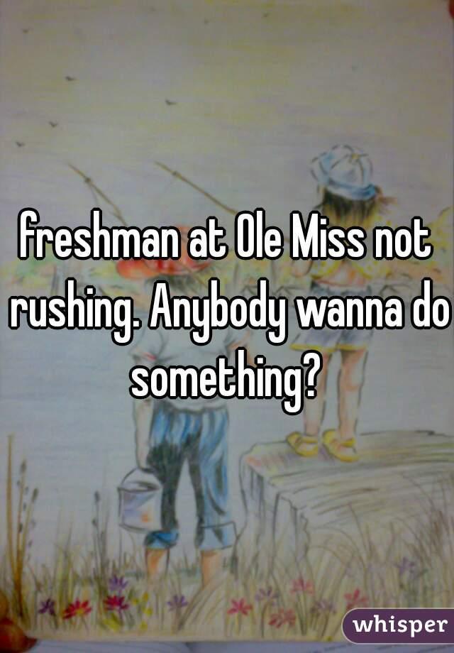 freshman at Ole Miss not rushing. Anybody wanna do something?