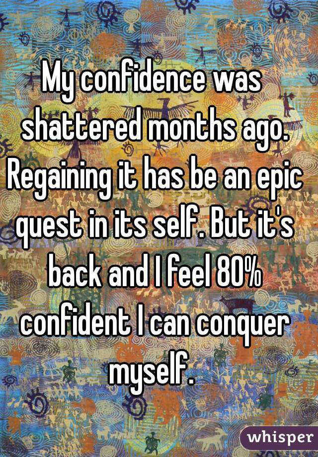 My confidence was shattered months ago. Regaining it has be an epic quest in its self. But it's back and I feel 80% confident I can conquer myself.