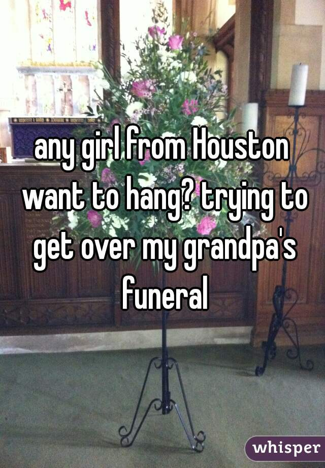 any girl from Houston want to hang? trying to get over my grandpa's funeral