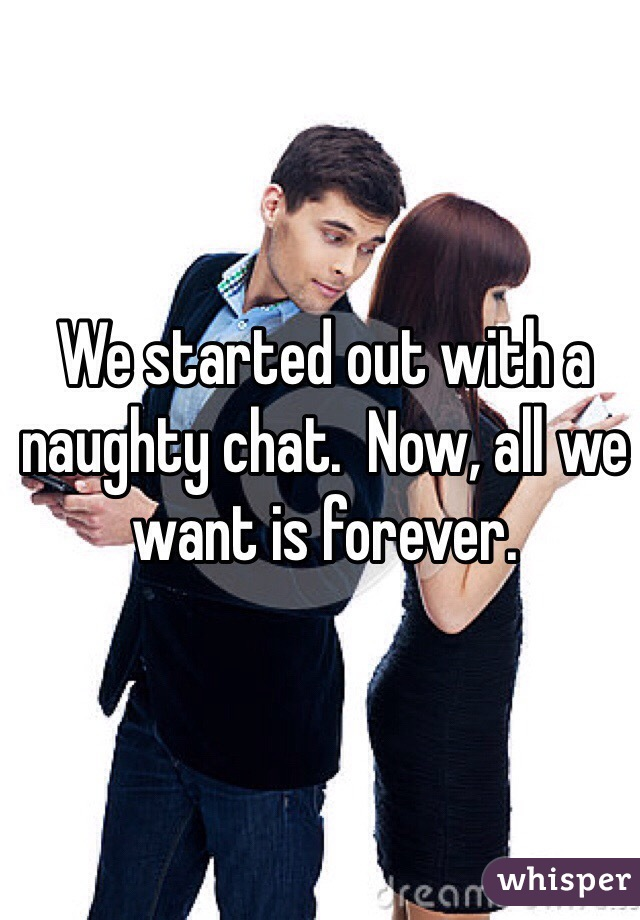 We started out with a naughty chat.  Now, all we want is forever.