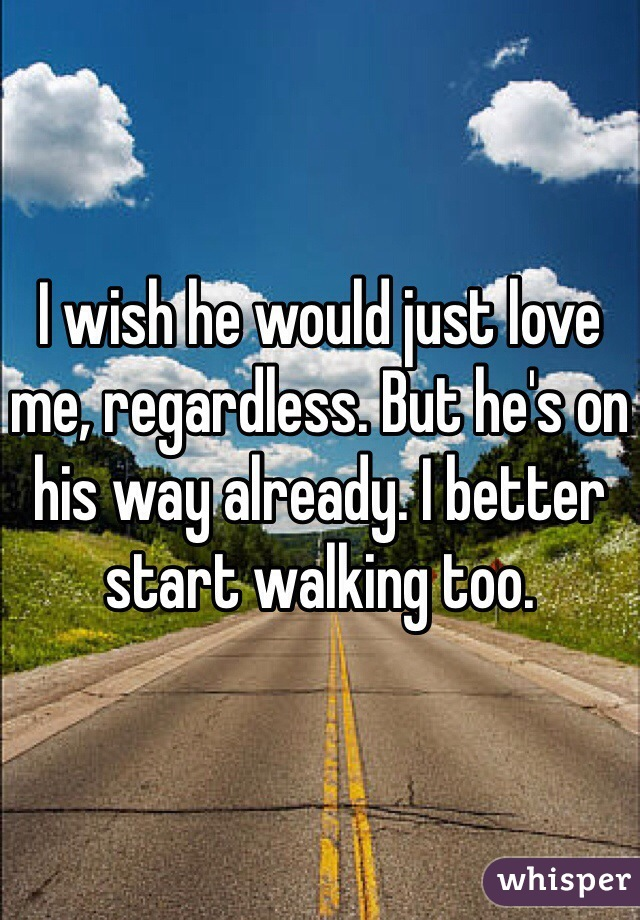 I wish he would just love me, regardless. But he's on his way already. I better start walking too.
