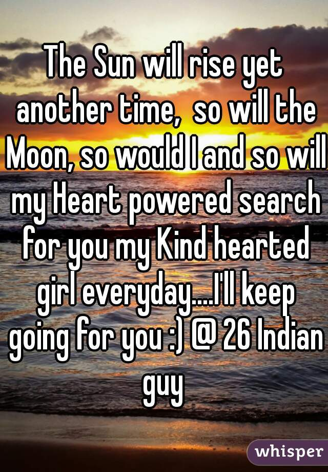 The Sun will rise yet another time,  so will the Moon, so would I and so will my Heart powered search for you my Kind hearted girl everyday....I'll keep going for you :) @ 26 Indian guy