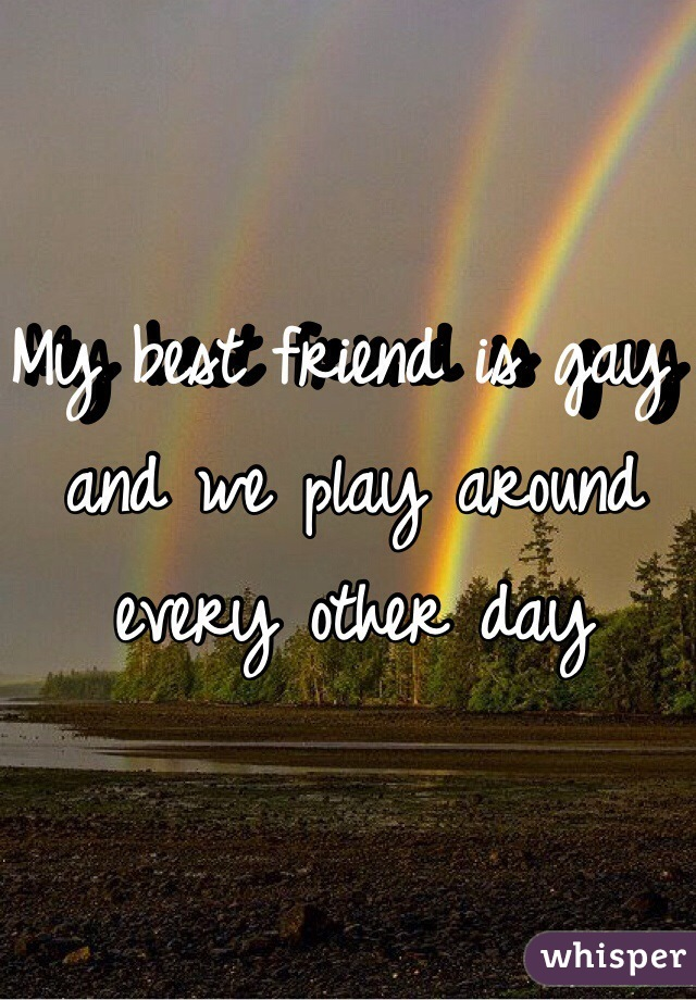 My best friend is gay and we play around every other day