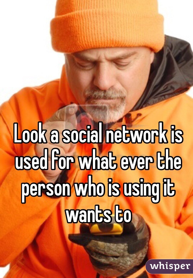 Look a social network is used for what ever the person who is using it wants to