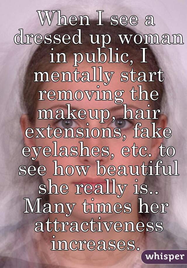 When I see a dressed up woman in public, I mentally start removing the makeup, hair extensions, fake eyelashes, etc. to see how beautiful she really is.. Many times her attractiveness increases.