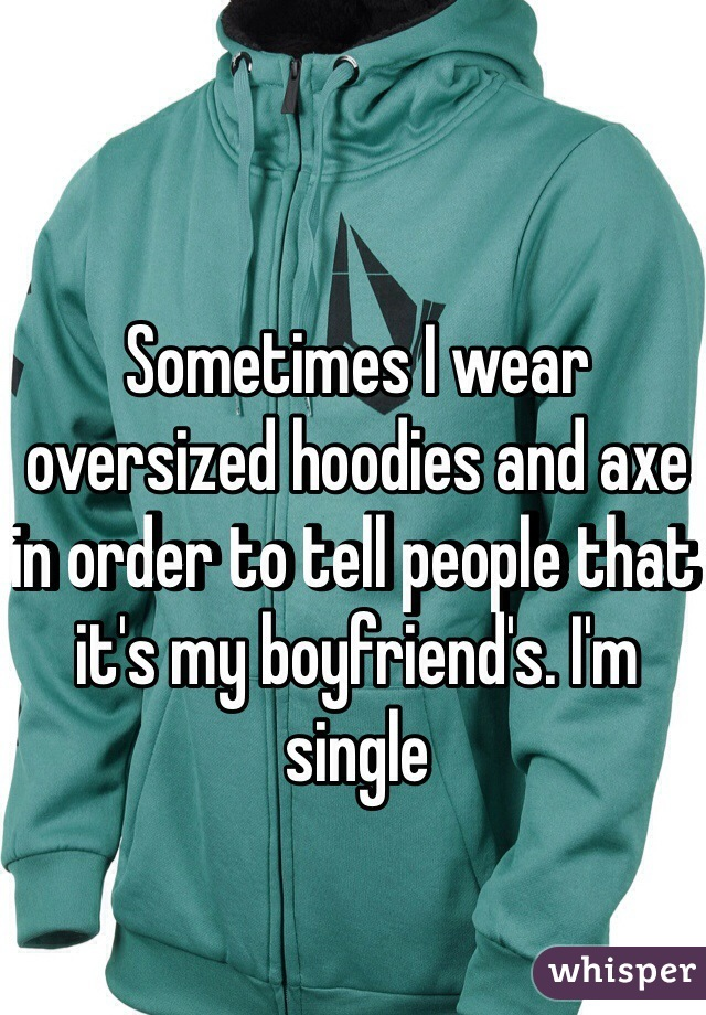 Sometimes I wear oversized hoodies and axe in order to tell people that it's my boyfriend's. I'm single
