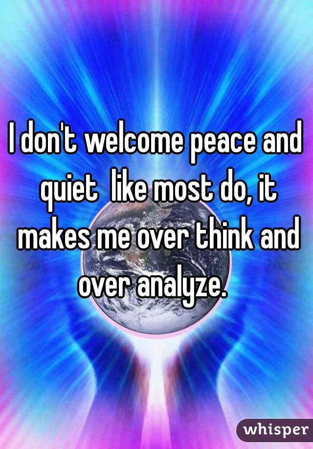 I don't welcome peace and quiet  like most do, it makes me over think and over analyze.