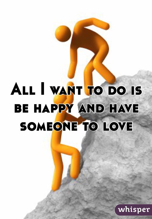 All I want to do is be happy and have someone to love