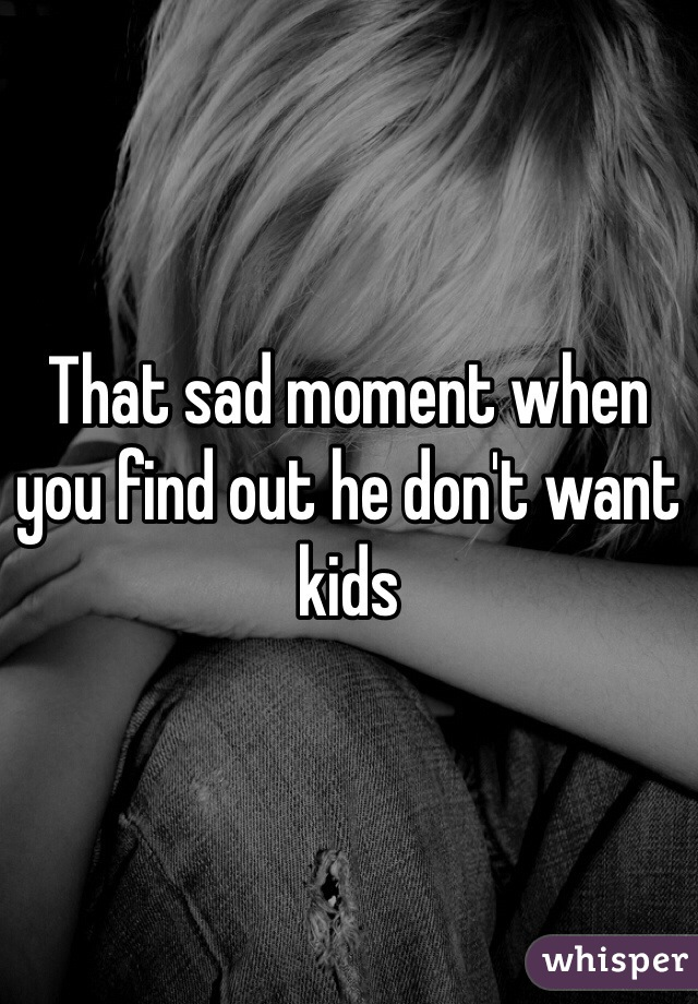 That sad moment when you find out he don't want kids