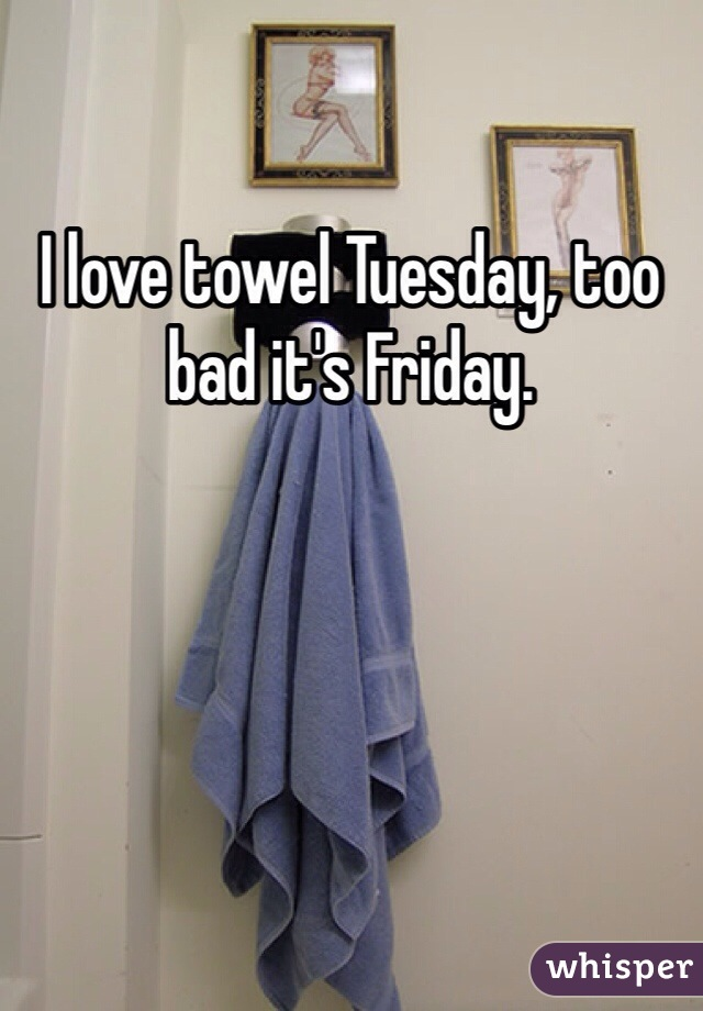 I love towel Tuesday, too bad it's Friday.