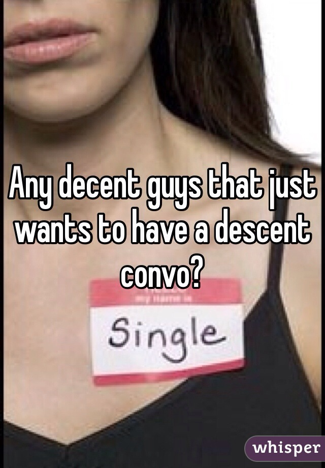 Any decent guys that just wants to have a descent convo?