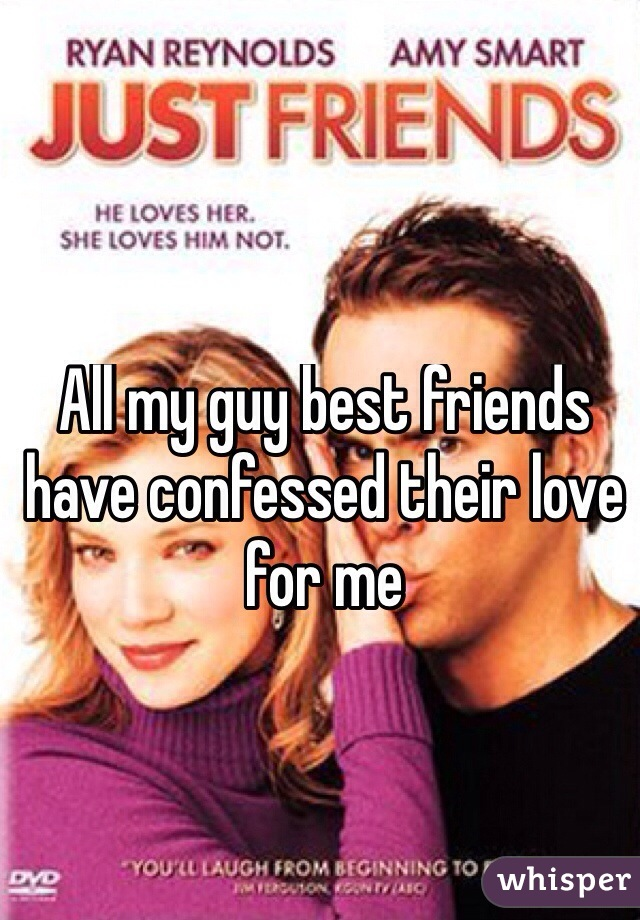 All my guy best friends have confessed their love for me
