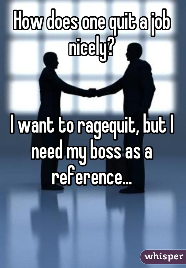 How does one quit a job nicely?    I want to ragequit, but I need my boss as a reference...
