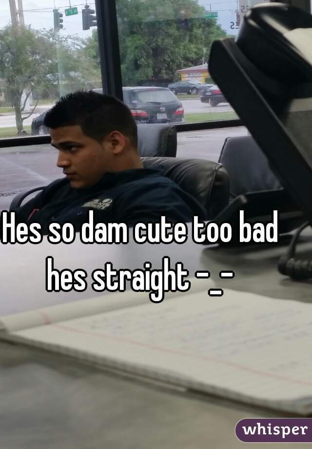 Hes so dam cute too bad hes straight -_-
