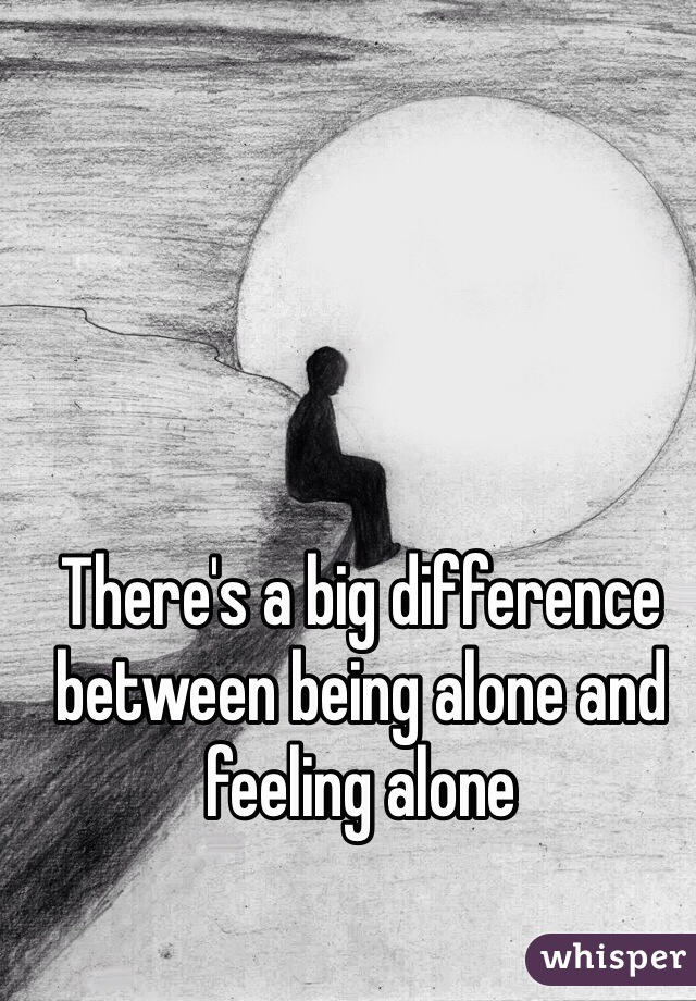 There's a big difference between being alone and feeling alone
