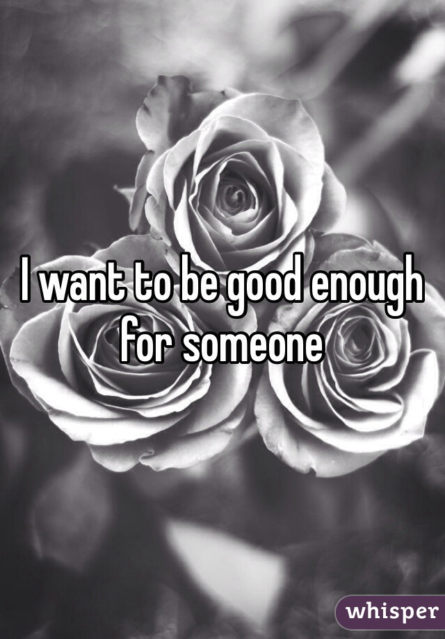 I want to be good enough for someone